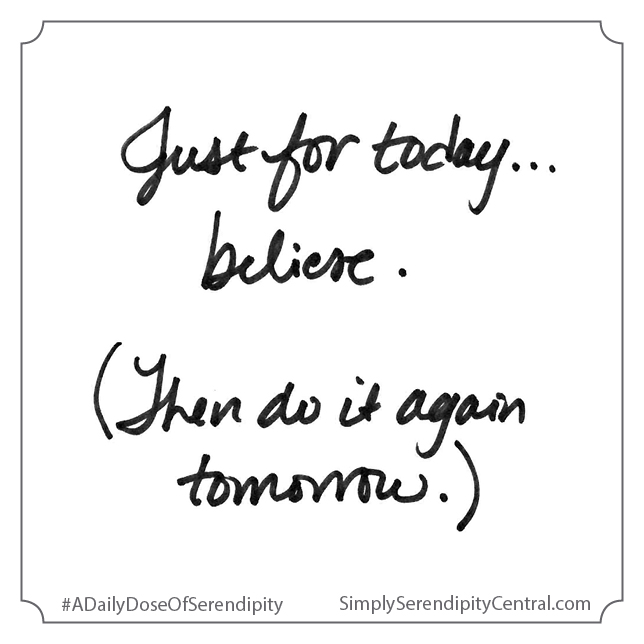 Just for today . . . believe. (Then do it again tomorrow.)