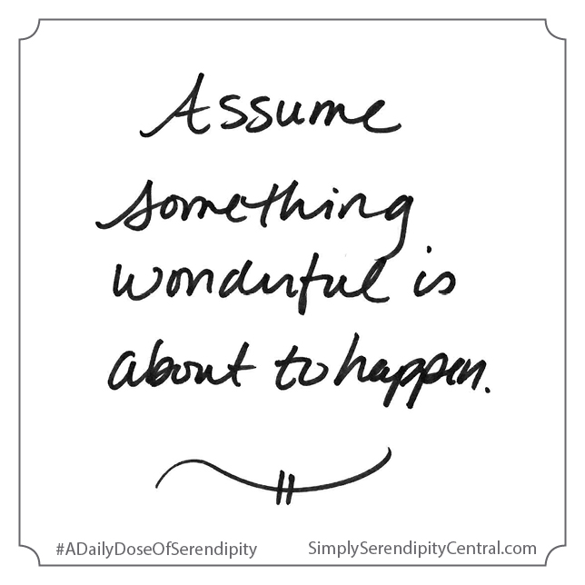 Assume something wonderful is about to happen.